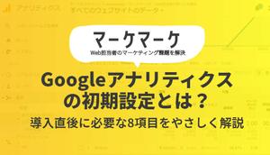 Googleアナリティクスの初期設定とは?導入直後に必要な8項目をやさしく解説|マーケマーケ